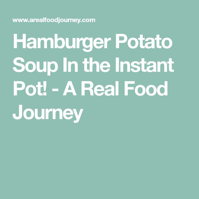 Hamburger Potato Soup In the Instant Pot! - A Real Food Journey