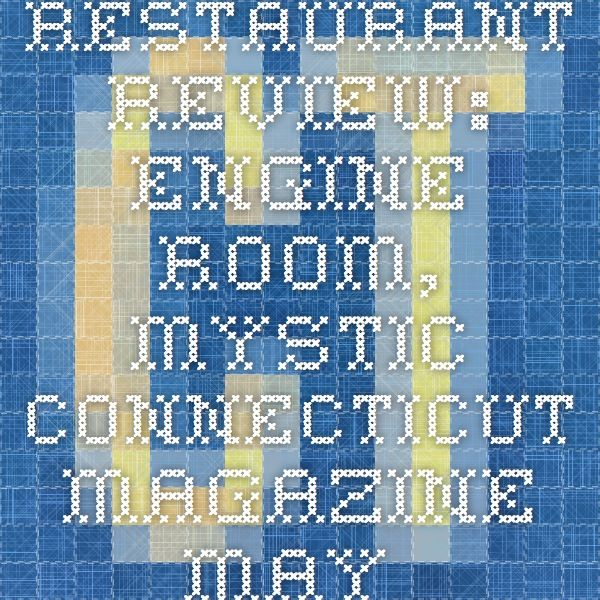 Restaurant Review: Engine Room, Mystic - Connecticut Magazine - May 2014 - Connecticut