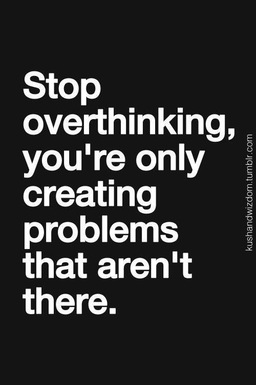 Stop overthinking, you're only creating problems that aren't there.