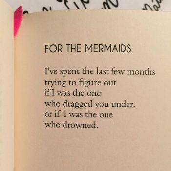"""I've spent the last few months trying to figure out if I was the one  who dragged you under or if I was the one who drowned."" —For the Mermaids, by Ashe Vernon"