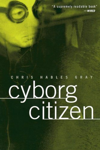 Cyborg Citizen: Politics in the Posthuman Age by Chris Ha
