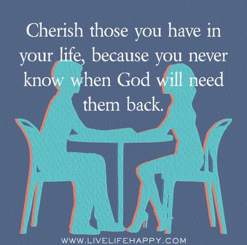 Cherish those you have in your life, because you never know when God will need them back.