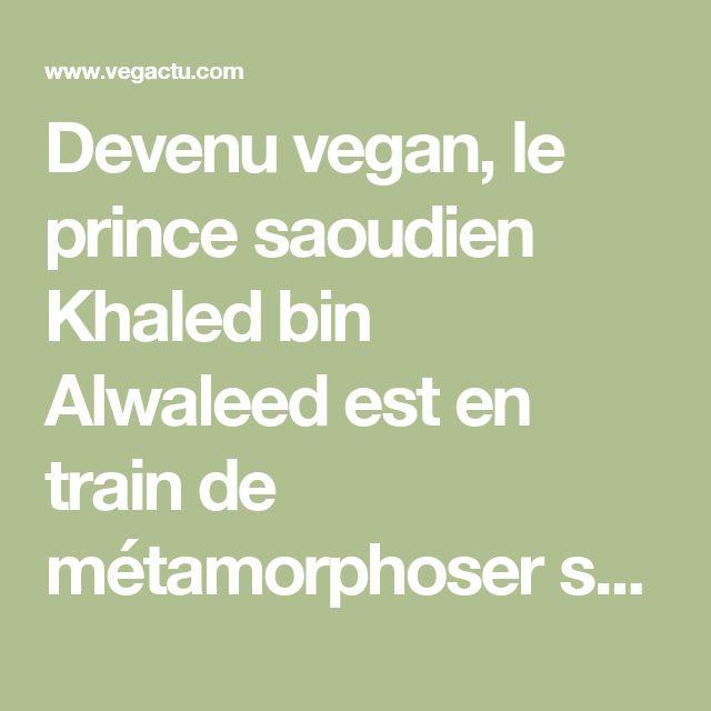 Devenu vegan, le prince saoudien Khaled bin Alwaleed est en train de métamorphoser son pays – Vegactu