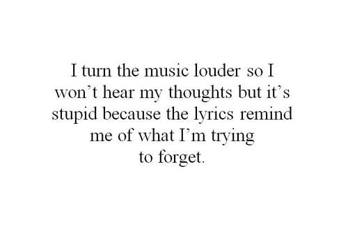 The lyrics always remid me of what I'm trying to forget. #depression