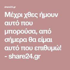 Μέχρι χθες ήμουν αυτό που μπορούσα, από σήμερα θα είμαι αυτό που επιθυμώ! - share24.gr