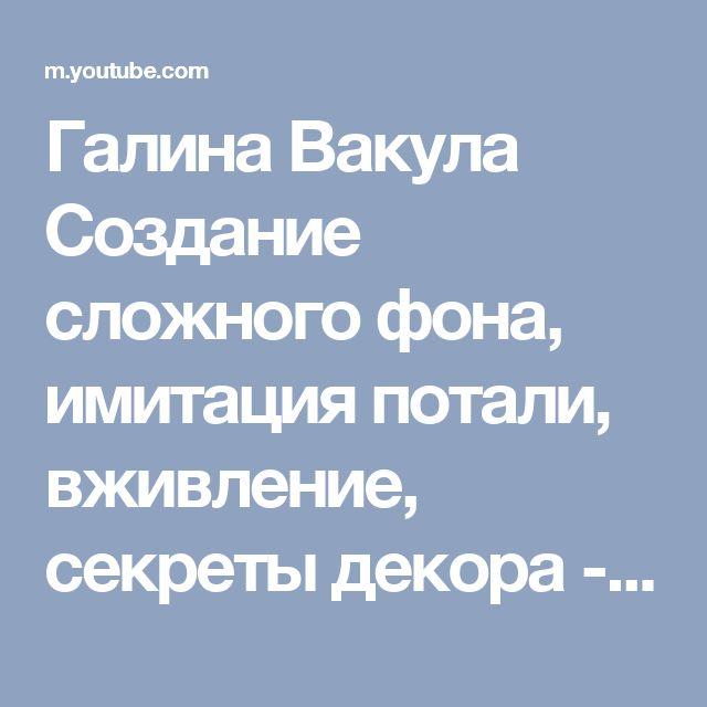 Галина Вакула  Cоздание сложного фона, имитация потали, вживление, секреты декора - YouTube