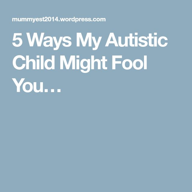 5 Ways My Autistic Child Might Fool You…