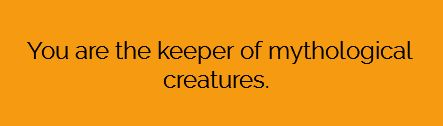You are the keeper of mythological creatures.