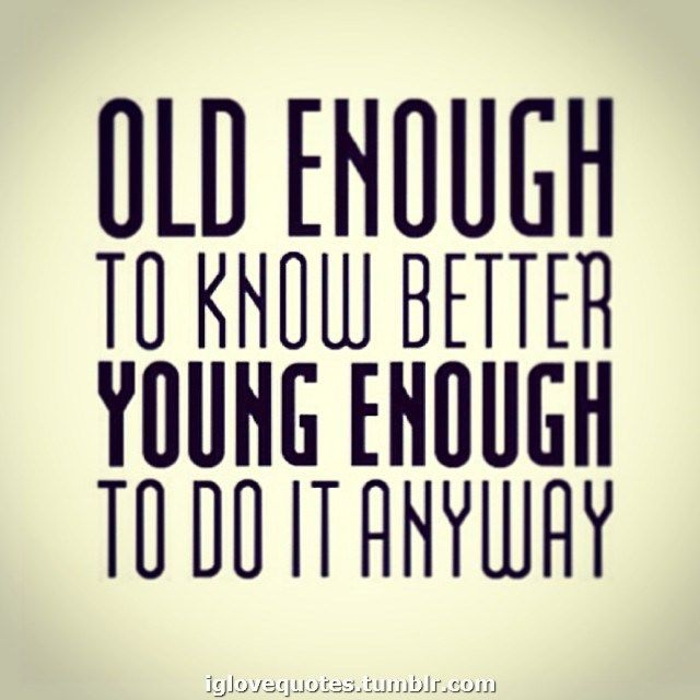 Old enough to know better, young enough to do it anyway. Herkenbaar