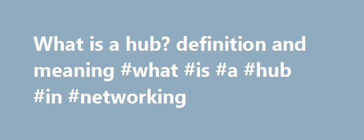 What is a hub? definition and meaning #what #is #a #hub #in #networking http://wichita.remmont.com/what-is-a-hub-definition-and-meaning-what-is-a-hub-in-networking/  # Air travel: Strategically located airport or city where a carrier's major facilities and operations are housed, and where most of its scheduled flights originate from or terminate at. Computer networking: Electronic device that works as a central connecting point for multiple computers in a network. Types of hubs include (1)…