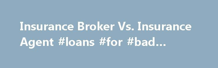 Insurance Broker Vs. Insurance Agent #loans #for #bad #credit http://remmont.com/insurance-broker-vs-insurance-agent-loans-for-bad-credit/  #insurance broker # Other People Are Reading Insurance Agents Insurance agents have contracted with an insurance company or, in some cases, multiple insurance companies to sell insurance for them. Agents are independent contractors who are not direct employees of the company they're representing. Agents are separate business entities. They legally…