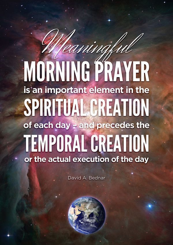 """""""Meaningful morning prayer is an important element in the spiritual creation of each day—and precedes the temporal creation or the actual execution of the day."""" From Elder David A. Bednar's http://pinterest.com/pin/24066179230999303 Oct. 2008 http://facebook.com/223271487682878 address 'Pray Always' http://lds.org/general-conference/2008/10/pray-always"""