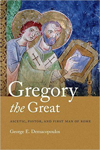 Gregory the Great: Ascetic, Pastor, and First Man of Rome, George E. Demacopoulos