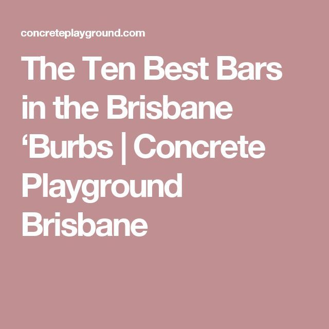 The Ten Best Bars in the Brisbane 'Burbs | Concrete Playground Brisbane