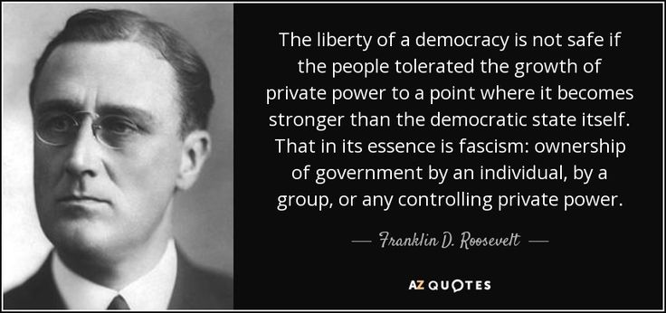 Corporate rule: The liberty of a democracy is not safe if the people tolerated the growth of private power to a point where it becomes stronger than the democratic state itself. That in its essence is fascism: ownership of government by an individual, by a group, or any controlling private power.