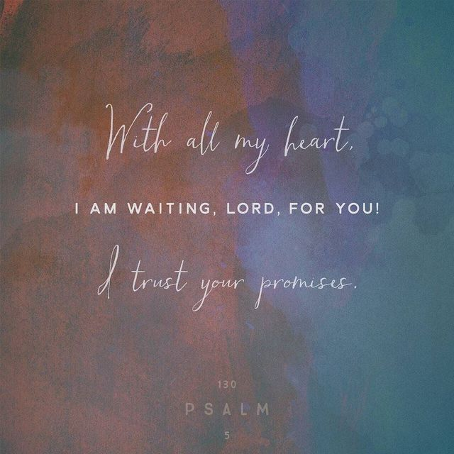 I wait for the LORD, my soul does wait, And in His word do I hope. - Psalm 130:5