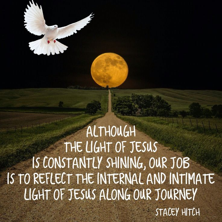 Although the light of Jesus is constantly shining, our job is to reflect the internal and intimate light of Jesus along our journey  2 Corinthians 3:17-18  Now the Lord is the Spirit; and where the Spirit of the Lord is, there is liberty. But we all, with unveiled face, beholding as in a mirror the glory of the Lord, are being transformed into the same image from glory to glory, just as by the Spirit of the Lord