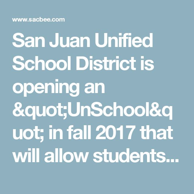 "San Juan Unified School District is opening an ""UnSchool"" in fall 2017 that will allow students to self-direct their learning in Fair Oaks, California 