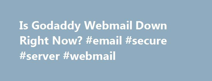 Is Godaddy Webmail Down Right Now? #email #secure #server #webmail http://washington.nef2.com/is-godaddy-webmail-down-right-now-email-secure-server-webmail/  # Email.secureserver.net website not working? Is it down right now? * Times displayed are PT, Pacific Time (UTC/GMT 0) | Current server time is 05:39 We have tried pinging Godaddy Webmail website using our server and the website returned the above results. If email.secureserver.net is down for us too there is nothing you can do except…