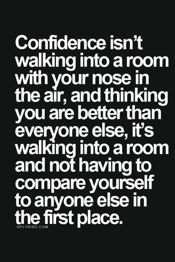 confidence isn't walking into a room with you nose in the air, and thinking you are better than everyone else, it's walking into a room and not having to compare yourself to anyone else in the first place.