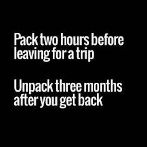 Pack two hours before leaving for a trip. Unpack three months after you get back.