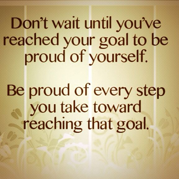 Don't wait until you've reached your goal to be proud of yourself. Be proud of every step you take towards reaching that goal!