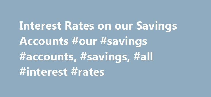 Interest Rates on our Savings Accounts #our #savings #accounts, #savings, #all #interest #rates http://law.nef2.com/interest-rates-on-our-savings-accounts-our-savings-accounts-savings-all-interest-rates/  # Important Cookie Information (this message will appear only once) To give you the best possible experience, this site uses cookies and by continuing to use the site you agree that we can save them on your device. Cookies are small text files which are placed on your computer and which…
