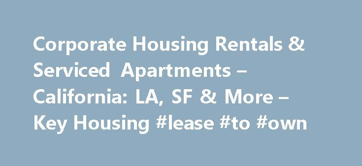 Corporate Housing Rentals & Serviced Apartments – California: LA, SF & More – Key Housing #lease #to #own http://rental.nef2.com/corporate-housing-rentals-serviced-apartments-california-la-sf-more-key-housing-lease-to-own/  #rental housing # Welcome to Key Housing Corporate Housing Experts Top California Destinations Corporate Housing City Search Helpful Relocation Links November 2015 Update. It's a busy season throughout all of California for corporate housing of all types. From big cities…