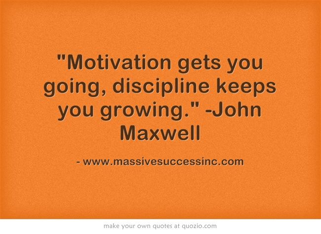 Motivation gets you going, discipline keeps you growing. -John Maxwell