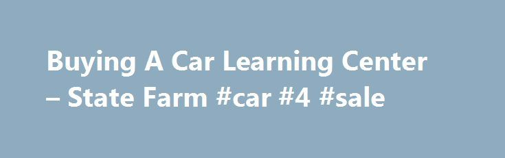 Buying A Car Learning Center – State Farm #car #4 #sale http://autos.remmont.com/buying-a-car-learning-center-state-farm-car-4-sale/  #buying a car # Customer Care Buying A Car Tips & Tools To Help You Get That New Car Smell Apr 29, 2011 Buying a car is exciting. But before... Read more >The post Buying A Car Learning Center – State Farm #car #4 #sale appeared first on Auto.