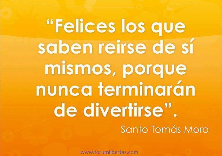 Felices los que saben reírse de si mismos , porque nunca terminaran de divertirse. Santo Tomas Moro.
