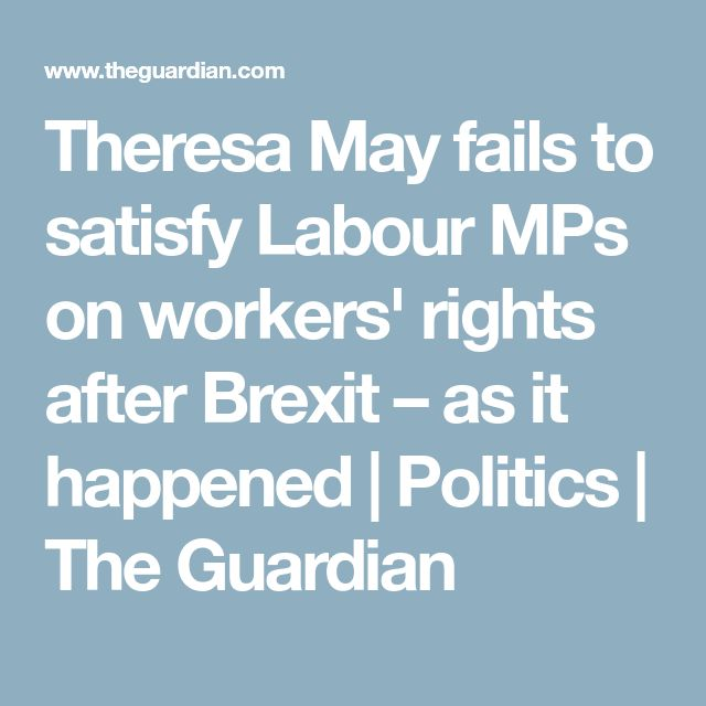 Theresa May fails to satisfy Labour MPs on workers' rights after Brexit – as it happened | Politics | The Guardian