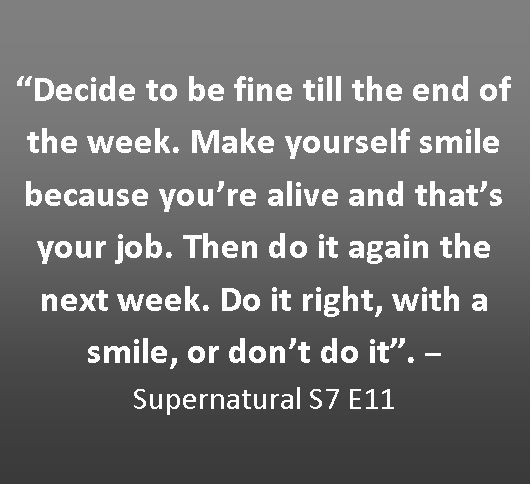 """Decide to be fine till the end of the week. Make yourself smile because you're alive and that's your job. Then do it again the next week. Do it right, with a smile, or don't do it."" -Frank"