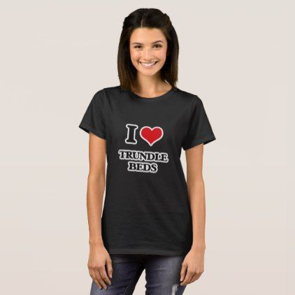I Love Trundle Beds T-Shirt - kids kid child gift idea diy personalize design