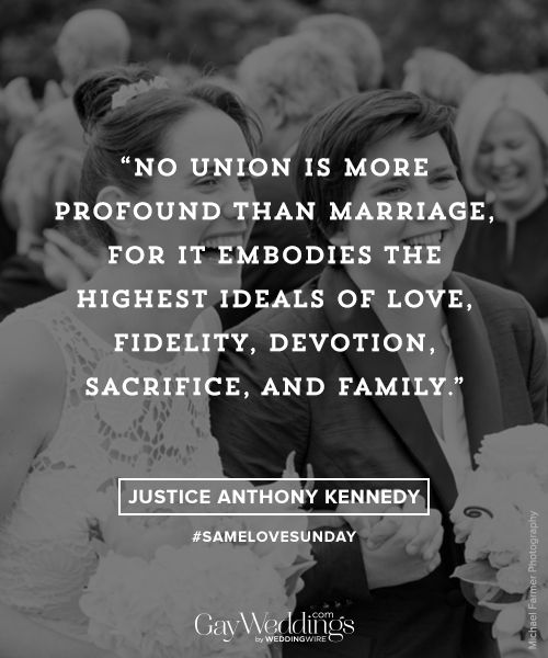 """""""No union is more profound than marriage, for it embodies the highest ideals of love, fidelity, devotion, sacrifice, and family."""" —Justice Anthony Kennedy, U.S. Supreme Court 