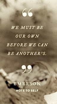 """""""We must be our own before we can be another's."""" -Emerson, Note to Self"""