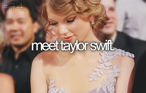 """Although technically my list says """"Meet Someone Famous"""", it would be completely awesome to meet Taylor Swift"""