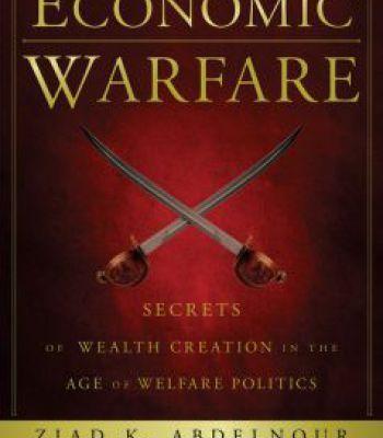 Economic Warfare: Secrets Of Wealth Creation In The Age Of Welfare Politics PDF