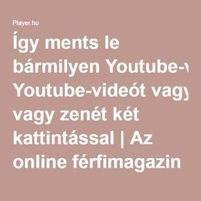 Így ments le bármilyen Youtube-videót vagy zenét két kattintással   Az online férfimagazin