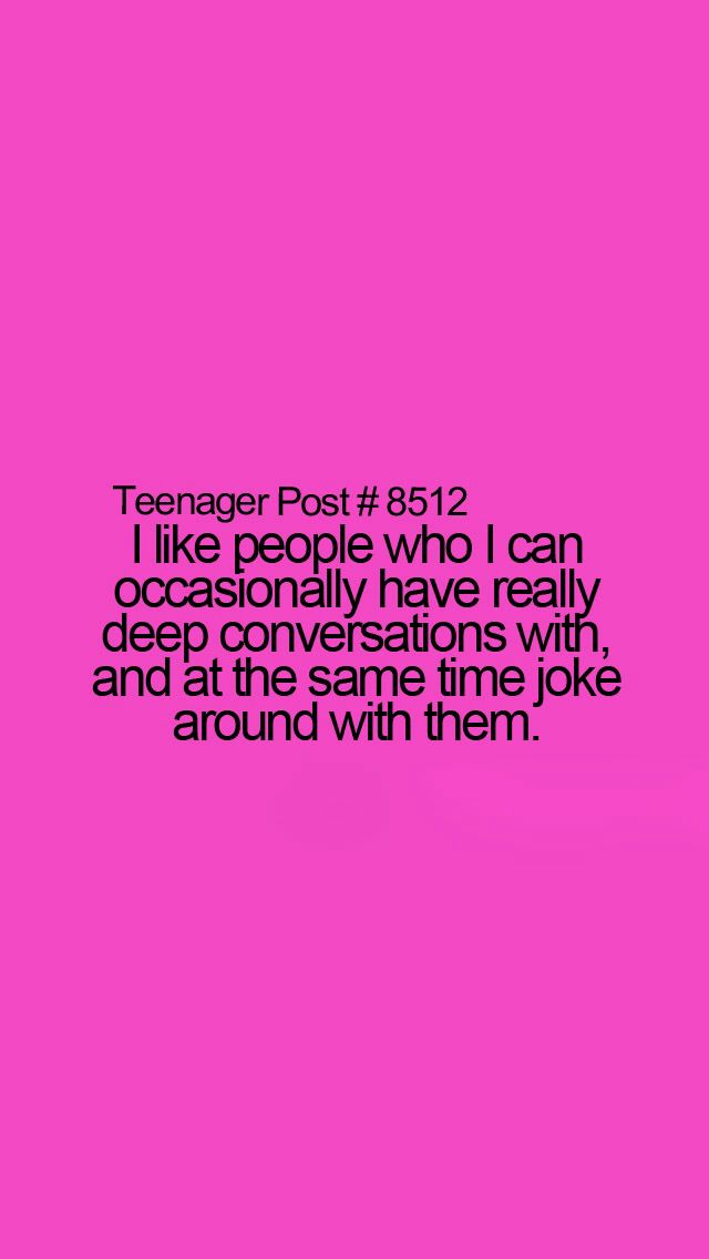 Teenager Post #8512- I like people who I can occasionally have really deep conversations with and at the same time joke around with them.
