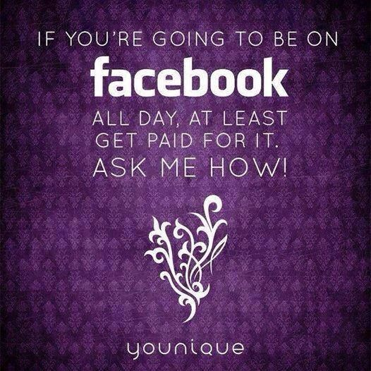 If you're going to be on facebook all day, at least get paid for it :) Ask me how! -Younique