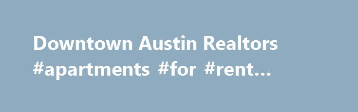Downtown Austin Realtors #apartments #for #rent #toronto http://apartment.remmont.com/downtown-austin-realtors-apartments-for-rent-toronto/  #apartments in austin tx # Premier Real Estate Solutions Full Service Realtors® | Austin Apartment Locator In addition to listing homes for sale in Austin tx, Live Weird Realty specializes in locating unique and interesting homes, condos, and apartments in Austin, so whether you're looking for a swanky downtown loft, a cozy bungalow on the Continue…