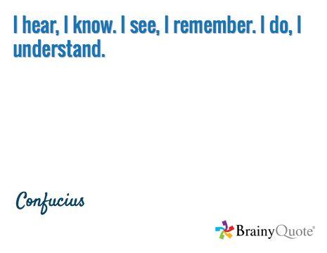 I hear, I know. I see, I remember. I do, I understand. / Confucius