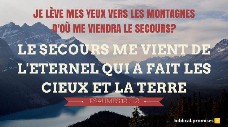 """""""Je lève mes yeux vers les montagnes... D'où me viendra le secours? Le secours me vient de l'Eternel, Qui a fait les cieux et la terre."""" —Psaumes 121.1-2"""