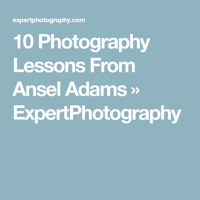 10 Photography Lessons From Ansel Adams » ExpertPhotography
