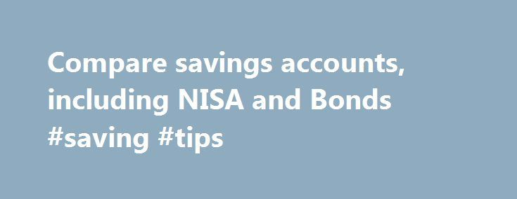 Compare savings accounts, including NISA and Bonds #saving #tips http://savings.nef2.com/compare-savings-accounts-including-nisa-and-bonds-saving-tips/  Compare All Savings You can compare our full range of available savings accounts using the tool below. A filter of different savings types is offered to make it easier for you to view accounts that may be suitable for your needs. To narrow down your search, click on the categories that you would like to remove, or alternatively, deselect…