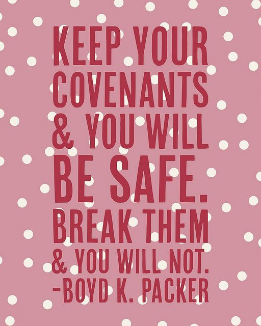 """""""Keep your covenants and you will be safe. Break them and you will not."""" """"Covenants,"""" by Boyd K. Packer, General Conference, Oct. 1990"""