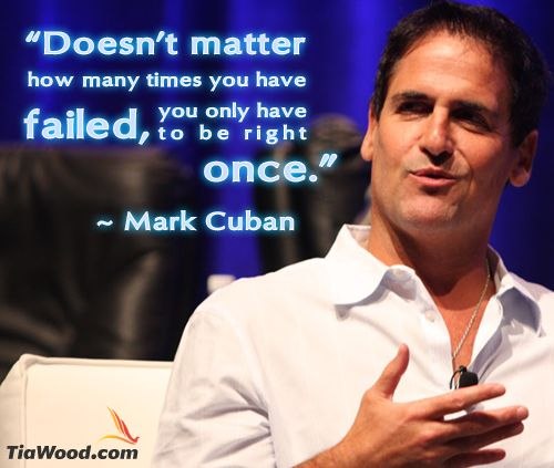 Doesn't matter how many times you have failed, you only need to be right once. Mark Cuban | TiaWood.com