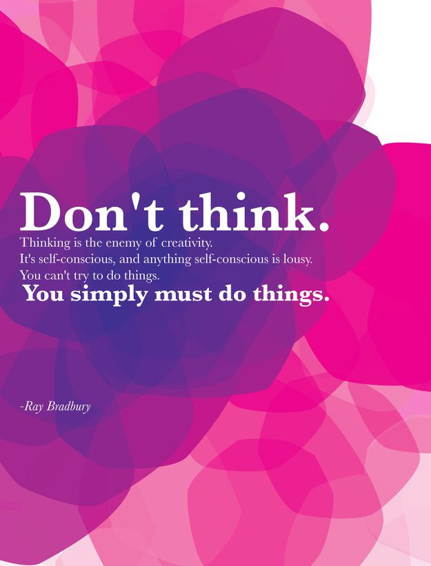 Don't think. Thinking is the enemy of creativity. It's self-conscious, and anything self-conscious is lousy. You can't simply try to do things. You simply must do things. - Ray Bradbury