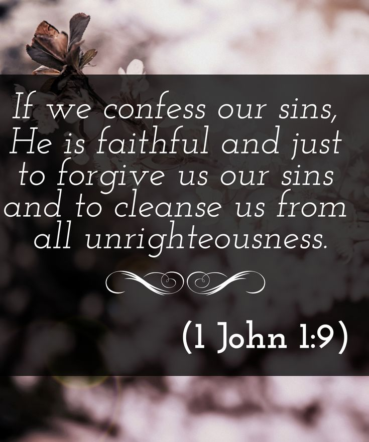 If we confess our sins, he is faithful and just to forgive us our sins, and to cleanse us from all unrighteousness.  (1 John 1:9):